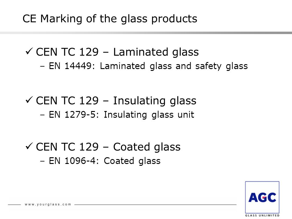 CEN TC 129 – Laminated glass –EN 14449: Laminated glass and safety glass CE Marking of the glass products CEN TC 129 – Insulating glass –EN 1279-5: Insulating glass unit CEN TC 129 – Coated glass –EN 1096-4: Coated glass