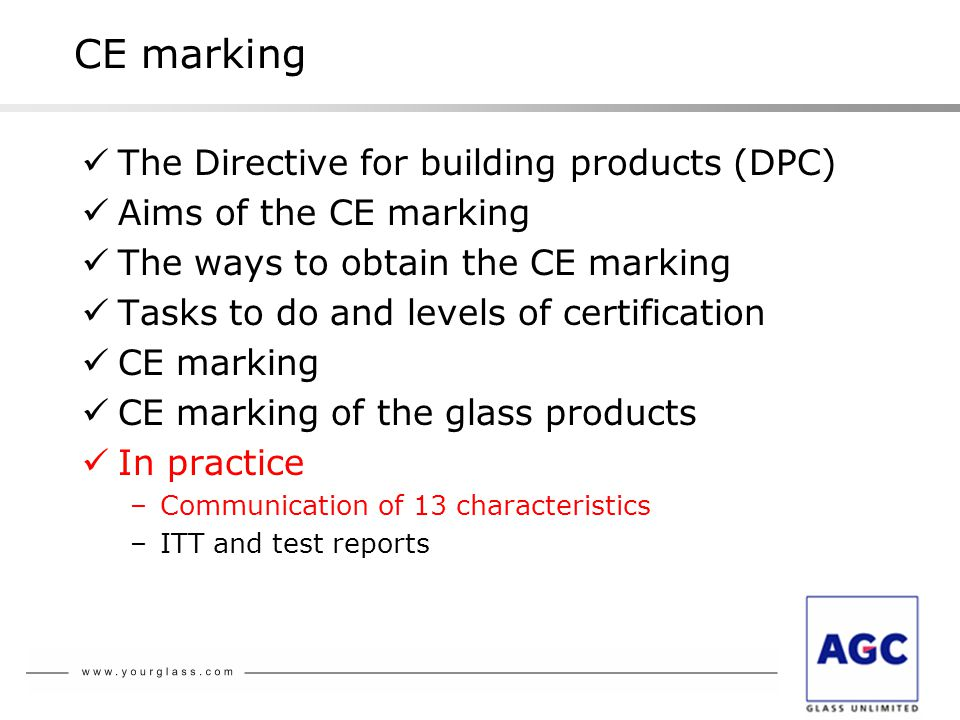 CE marking The Directive for building products (DPC) Aims of the CE marking The ways to obtain the CE marking Tasks to do and levels of certification CE marking CE marking of the glass products In practice –Communication of 13 characteristics –ITT and test reports