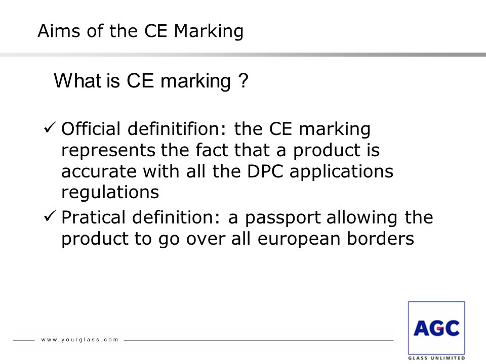 The CE Marking The Directive for building products (DPC) Aims of the CE marking The ways to obtain the CE marking Tasks to do and levels of certification CE marking CE marking of the glass products In practice