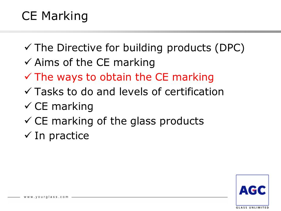CE Marking The Directive for building products (DPC) Aims of the CE marking The ways to obtain the CE marking Tasks to do and levels of certification CE marking CE marking of the glass products In practice