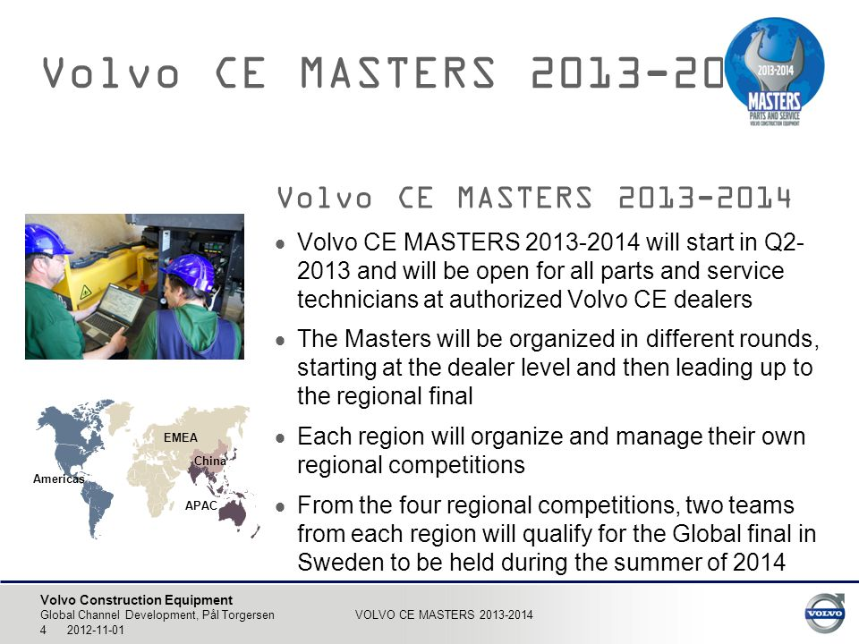 Volvo Construction Equipment Global Channel Development, Pål Torgersen VOLVO CE MASTERS 2013-2014 5 2012-11-01 Volvo CE MASTERS 2013-2014  The competitions will be comprised of a mix of theoretical questions and practical tasks  The first round(s) on dealer/country level will consist of theoretical questions and the participants will compete on an individual basis through a web- based system  The highest-scoring technicians (parts & service) from each participating dealer will form a team that will represent the dealer in the hub/region final  In the hub/region and global finals the competition will be both theoretical and practical