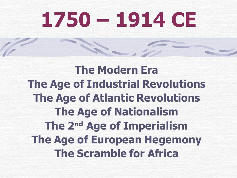 1750 – 1914 CE The Modern Era The Age of Industrial Revolutions The Age of Atlantic Revolutions The Age of Nationalism The 2 nd Age of Imperialism The
