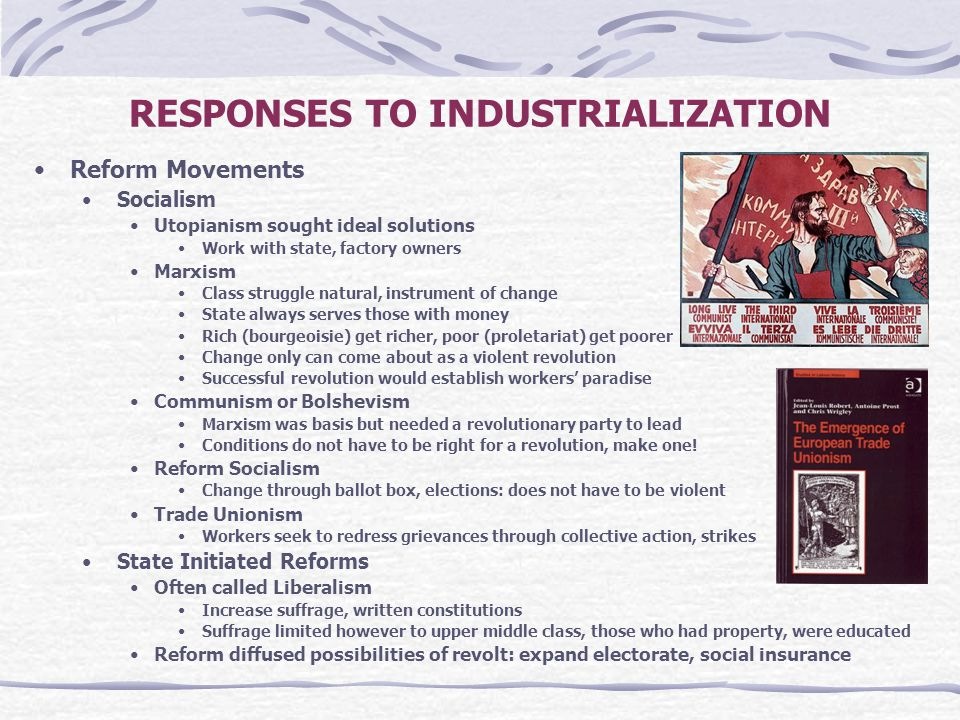 RESPONSES TO INDUSTRIALIZATION Reform Movements Socialism Utopianism sought ideal solutions Work with state, factory owners Marxism Class struggle nat