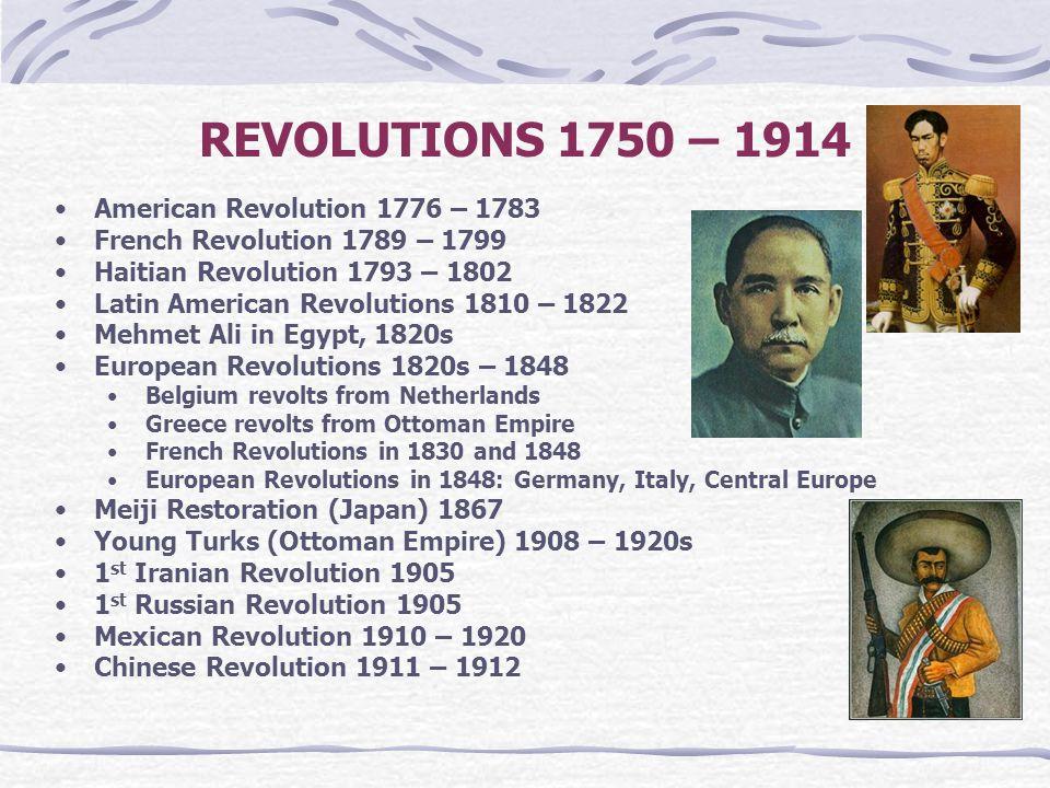 REVOLUTIONS 1750 – 1914 American Revolution 1776 – 1783 French Revolution 1789 – 1799 Haitian Revolution 1793 – 1802 Latin American Revolutions 1810 –