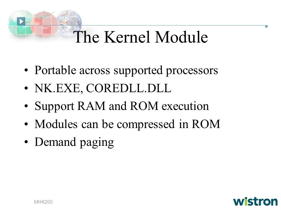 MHK200 The Kernel Module Portable across supported processors NK.EXE, COREDLL.DLL Support RAM and ROM execution Modules can be compressed in ROM Deman