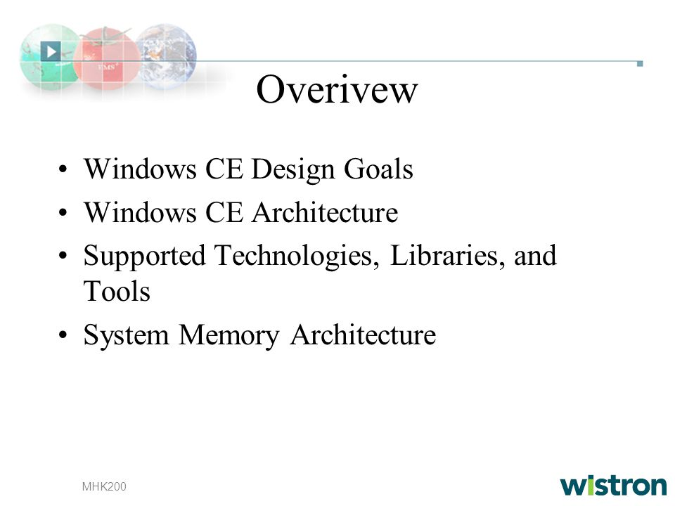 MHK200 Overivew Windows CE Design Goals Windows CE Architecture Supported Technologies, Libraries, and Tools System Memory Architecture