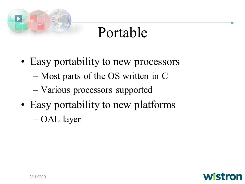 MHK200 Portable Easy portability to new processors –Most parts of the OS written in C –Various processors supported Easy portability to new platforms