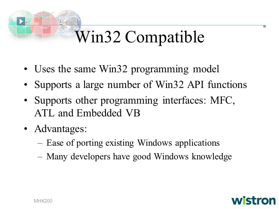 MHK200 Win32 Compatible Uses the same Win32 programming model Supports a large number of Win32 API functions Supports other programming interfaces: MFC, ATL and Embedded VB Advantages: –Ease of porting existing Windows applications –Many developers have good Windows knowledge