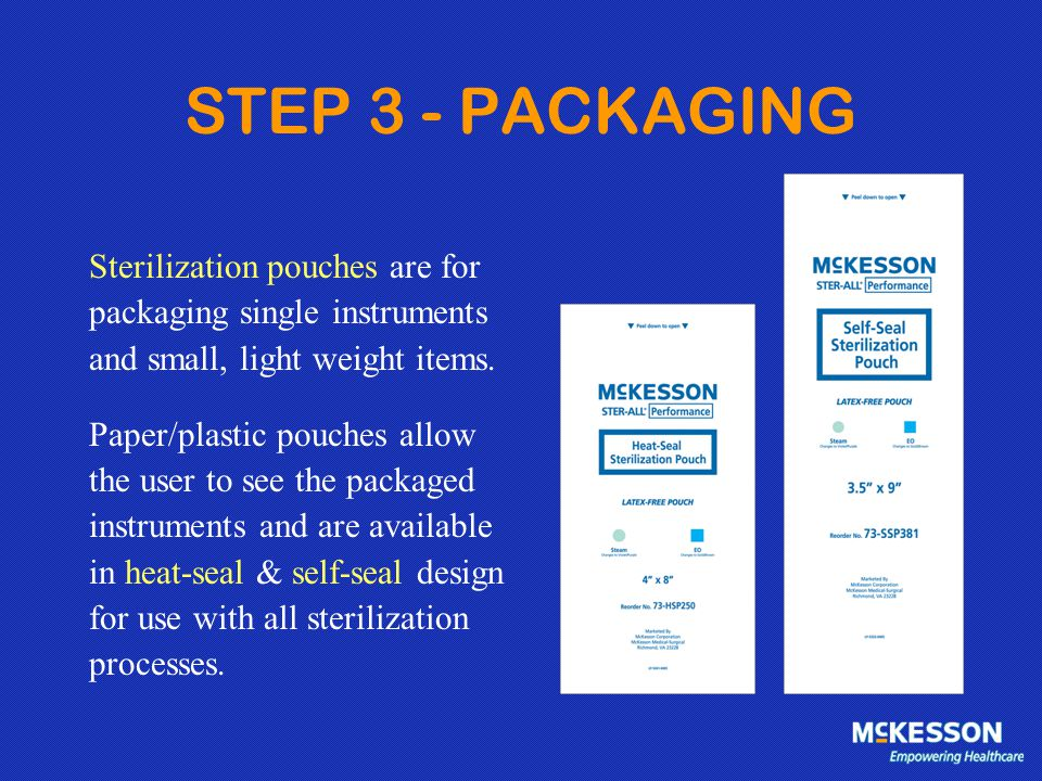 STEP 3 - PACKAGING Sterilization pouches are for packaging single instruments and small, light weight items. Paper/plastic pouches allow the user to s