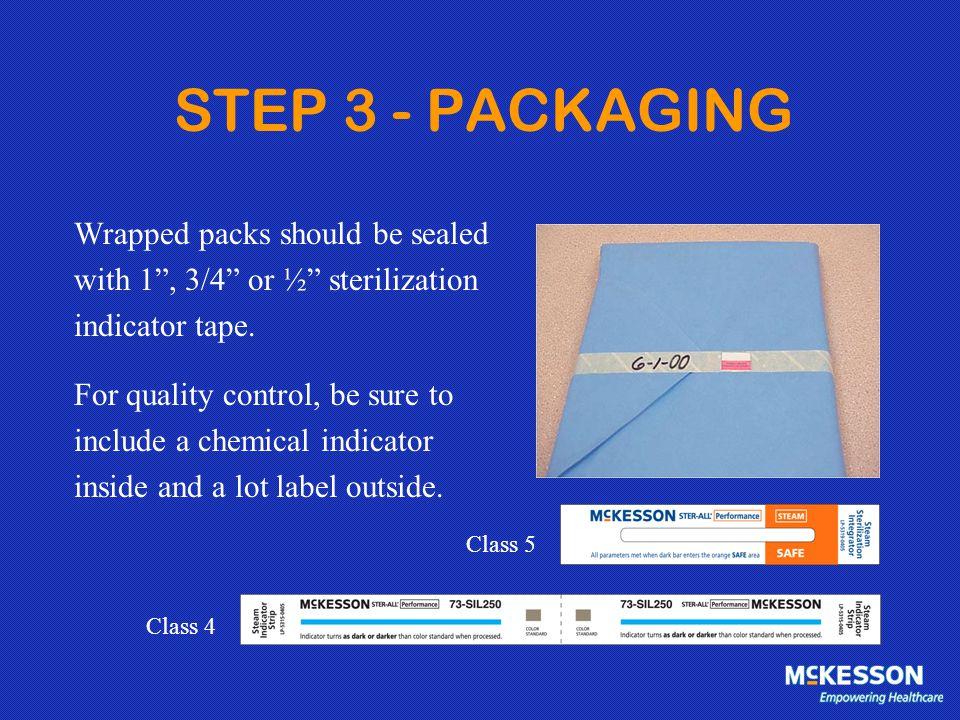 "STEP 3 - PACKAGING Wrapped packs should be sealed with 1"", 3/4"" or ½"" sterilization indicator tape. For quality control, be sure to include a chemical"