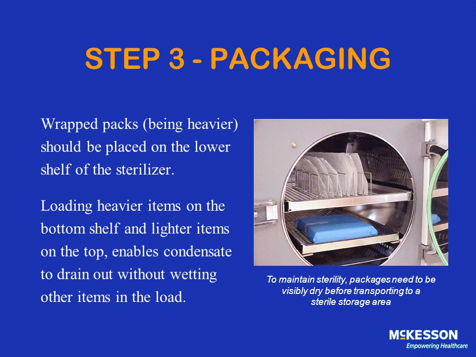 STEP 3 - PACKAGING Wrapped packs (being heavier) should be placed on the lower shelf of the sterilizer. Loading heavier items on the bottom shelf and