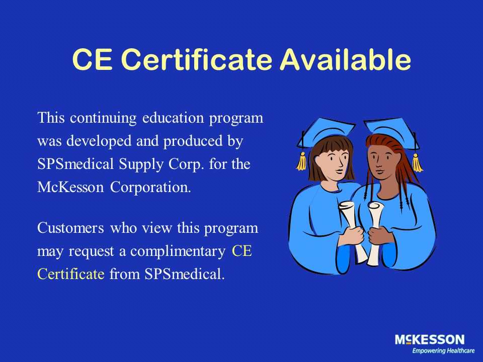 CE Certificate Available This continuing education program was developed and produced by SPSmedical Supply Corp. for the McKesson Corporation. Custome