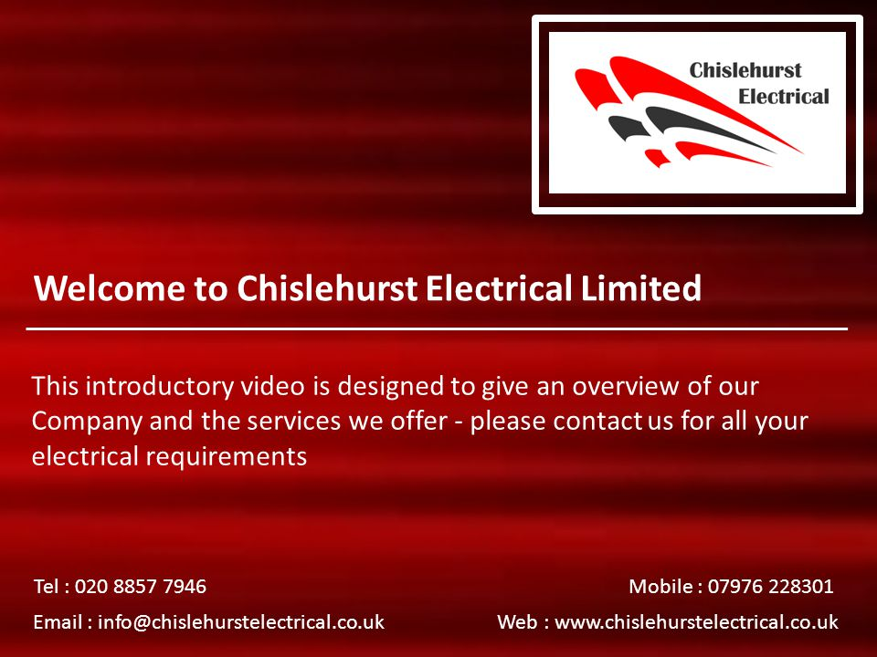 Welcome to Chislehurst Electrical Limited This introductory video is designed to give an overview of our Company and the services we offer - please contact us for all your electrical requirements Tel : 020 8857 7946 Mobile : 07976 228301 Email : info@chislehurstelectrical.co.uk Web : www.chislehurstelectrical.co.uk