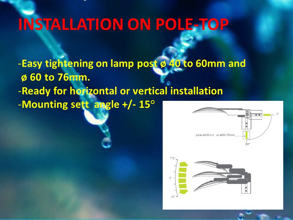 INSTALLATION ON POLE-TOP -Easy tightening on lamp post ø 40 to 60mm and ø 60 to 76mm. -Ready for horizontal or vertical installation -Mounting sett an