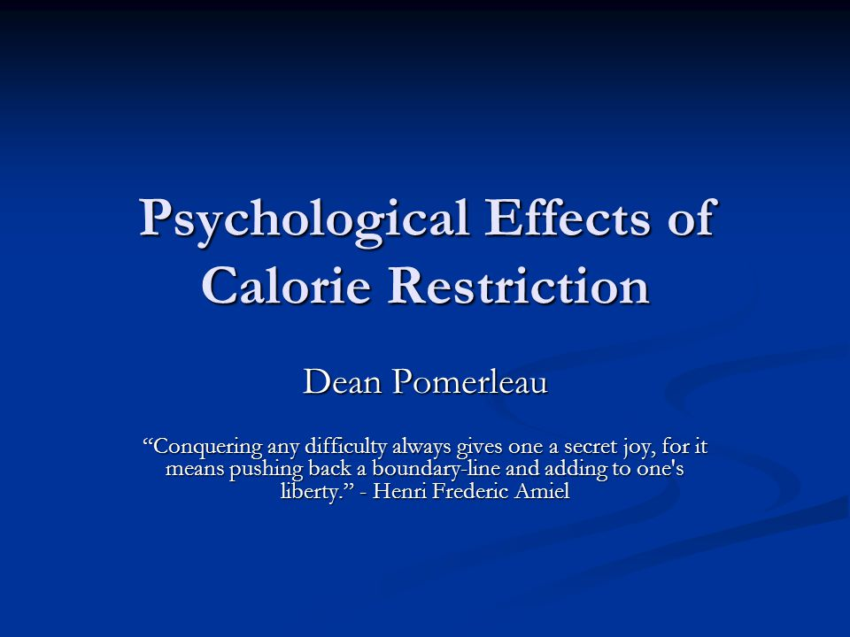 Psychological Effects of Calorie Restriction Dean Pomerleau Conquering any difficulty always gives one a secret joy, for it means pushing back a boundary-line and adding to one s liberty. - Henri Frederic Amiel