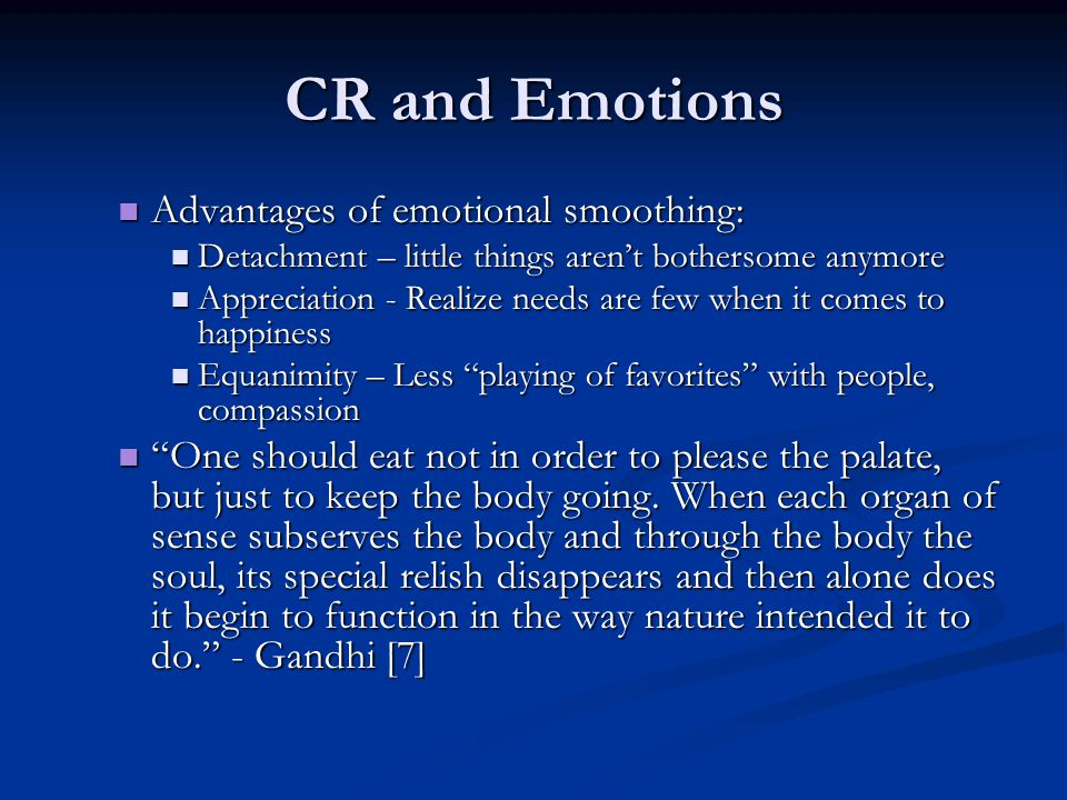 CR and Emotions Advantages of emotional smoothing: Advantages of emotional smoothing: Detachment – little things aren't bothersome anymore Detachment – little things aren't bothersome anymore Appreciation - Realize needs are few when it comes to happiness Appreciation - Realize needs are few when it comes to happiness Equanimity – Less playing of favorites with people, compassion Equanimity – Less playing of favorites with people, compassion One should eat not in order to please the palate, but just to keep the body going.
