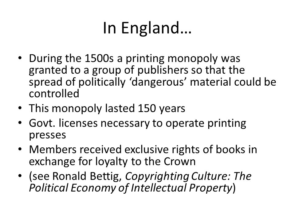 In England… During the 1500s a printing monopoly was granted to a group of publishers so that the spread of politically 'dangerous' material could be controlled This monopoly lasted 150 years Govt.