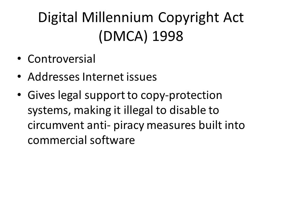 Digital Millennium Copyright Act (DMCA) 1998 Controversial Addresses Internet issues Gives legal support to copy-protection systems, making it illegal to disable to circumvent anti- piracy measures built into commercial software