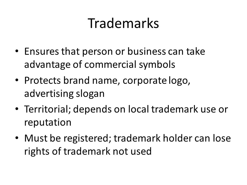 Trademarks Ensures that person or business can take advantage of commercial symbols Protects brand name, corporate logo, advertising slogan Territorial; depends on local trademark use or reputation Must be registered; trademark holder can lose rights of trademark not used