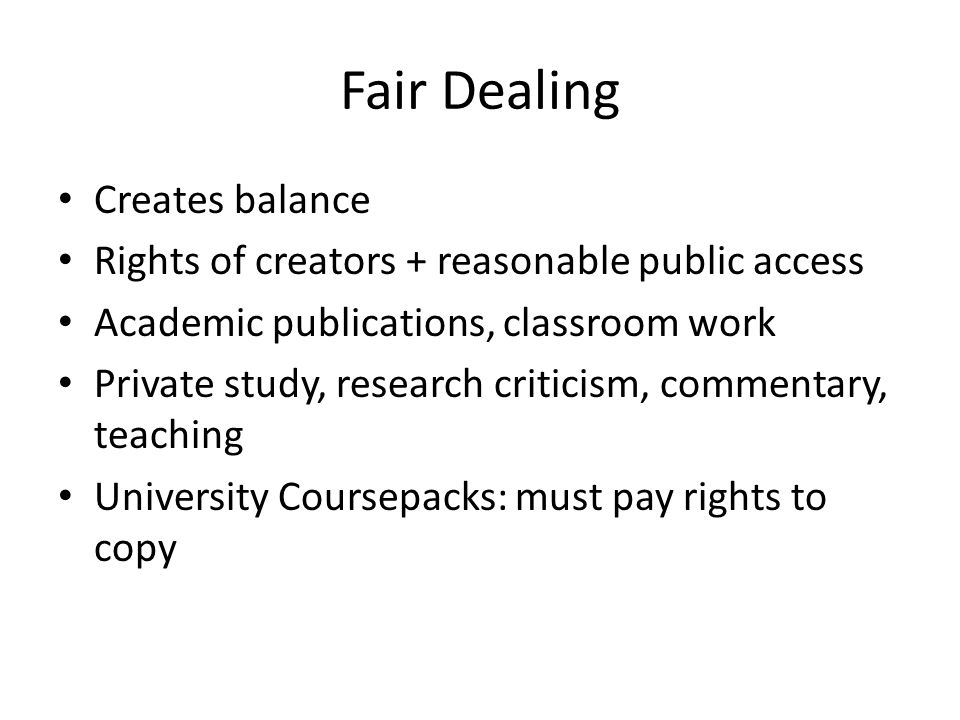 Fair Dealing Creates balance Rights of creators + reasonable public access Academic publications, classroom work Private study, research criticism, commentary, teaching University Coursepacks: must pay rights to copy