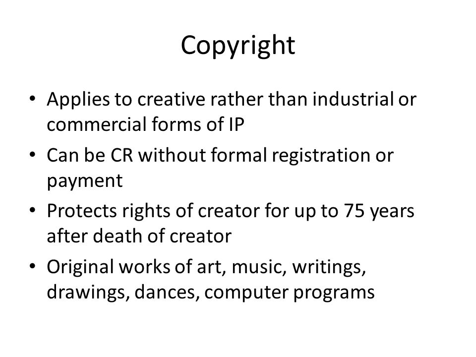 Rights of Copyrights Gives owners the right to reproduce, to create derivative works, to distribute copies of, to perform publicly, or to display original work of authorship for the duration of the author's life + 50 years (70 in EU and 75 in US) Exceptions: in Canada and US, government works not copyrightable UK: govt.