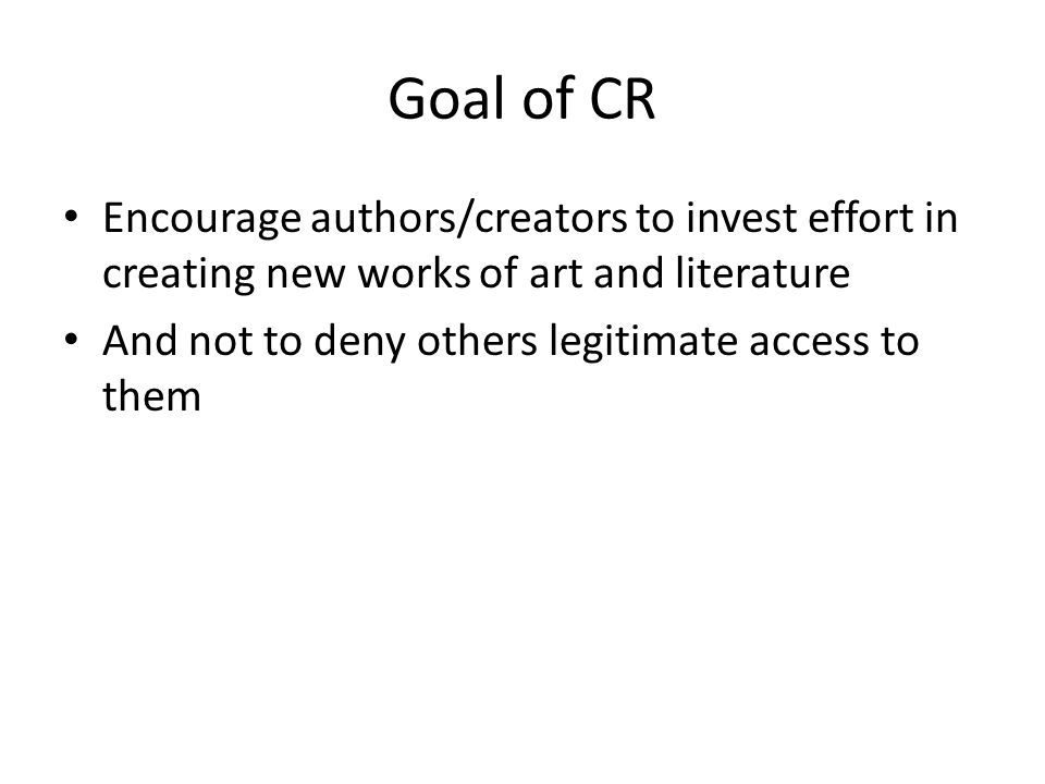 Goal of CR Encourage authors/creators to invest effort in creating new works of art and literature And not to deny others legitimate access to them