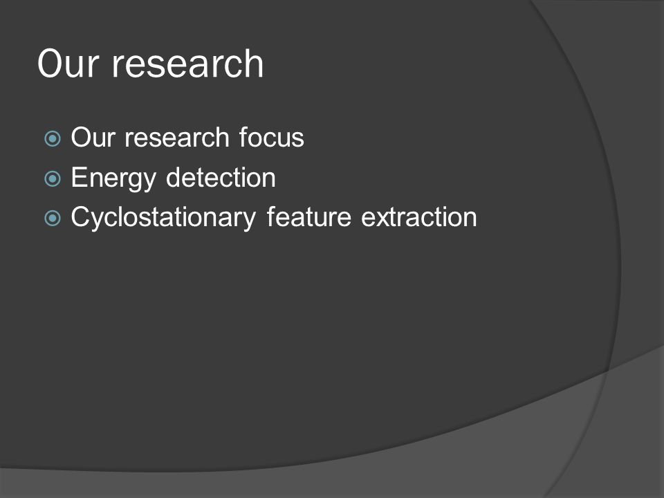 Our research  Our research focus  Energy detection  Cyclostationary feature extraction