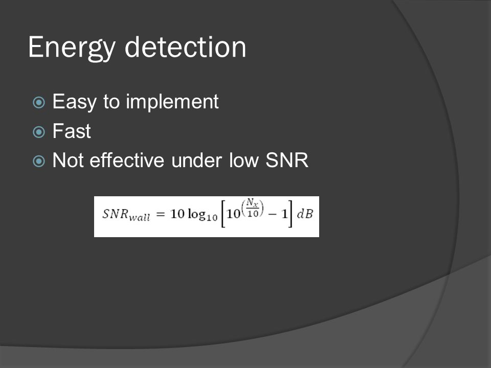 Energy detection  Easy to implement  Fast  Not effective under low SNR