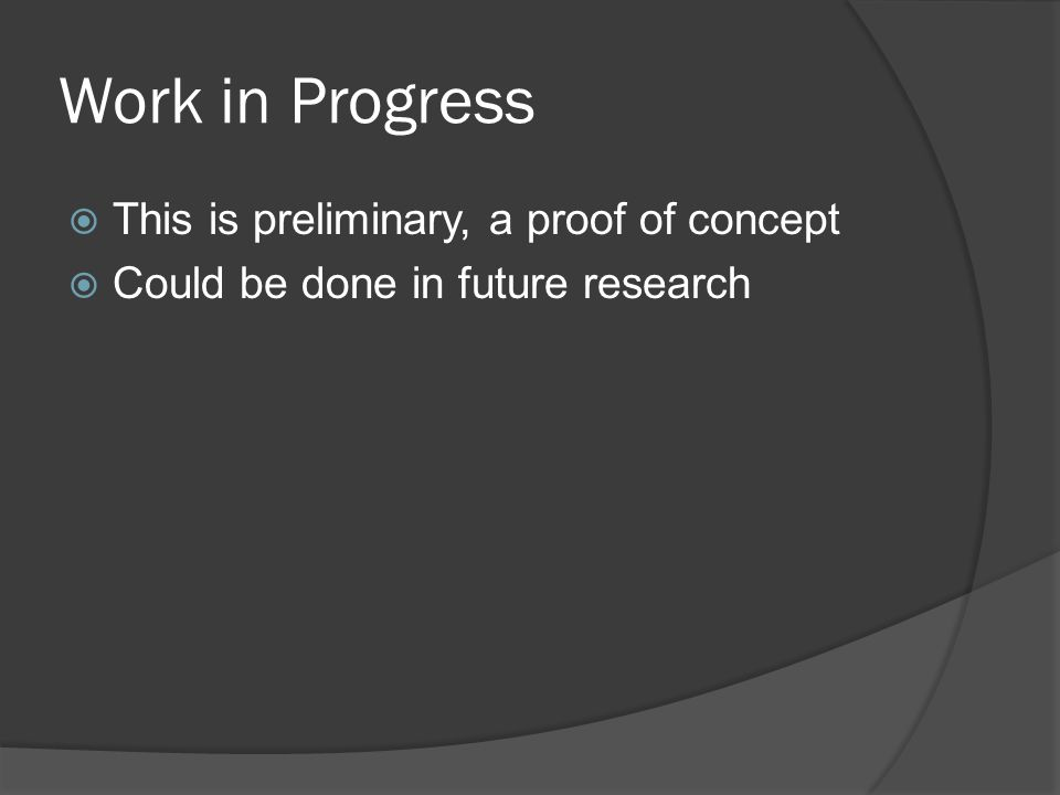 Work in Progress  This is preliminary, a proof of concept  Could be done in future research