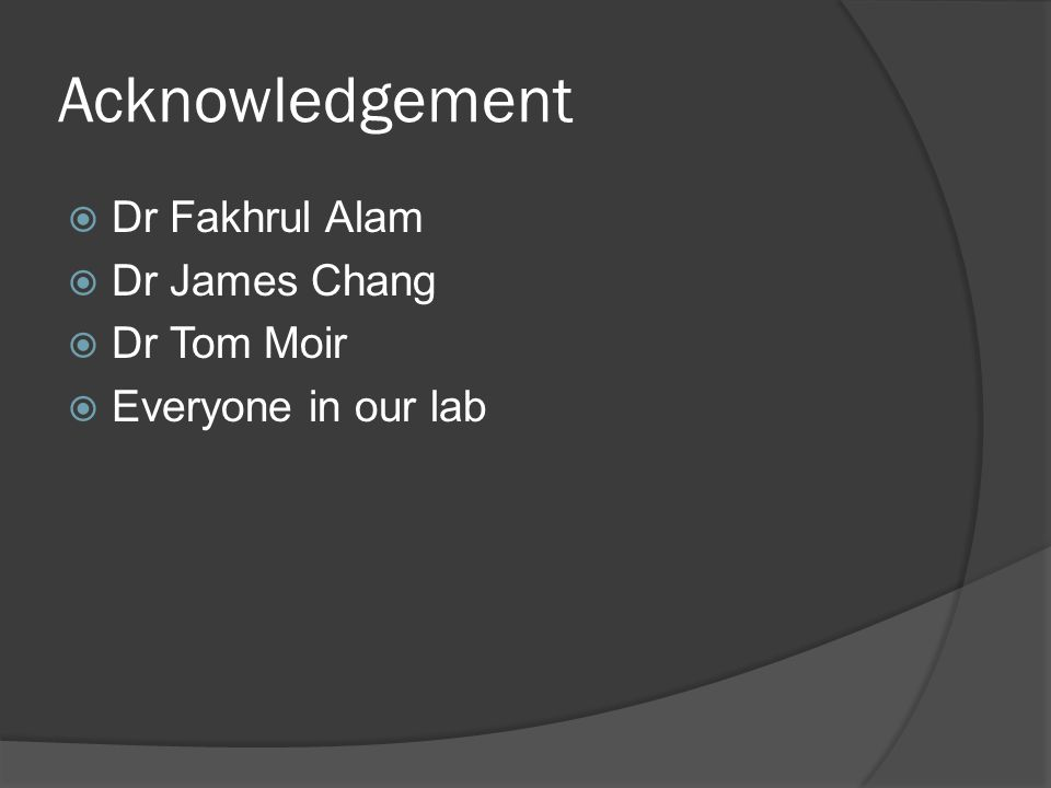 Acknowledgement  Dr Fakhrul Alam  Dr James Chang  Dr Tom Moir  Everyone in our lab