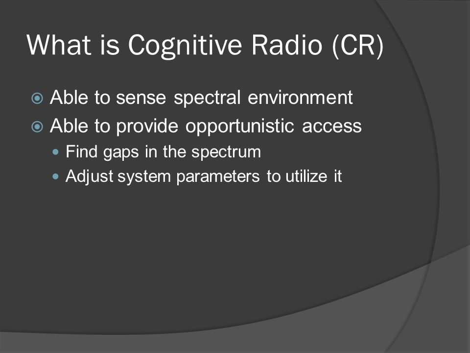 What is Cognitive Radio (CR)  Able to sense spectral environment  Able to provide opportunistic access Find gaps in the spectrum Adjust system parameters to utilize it
