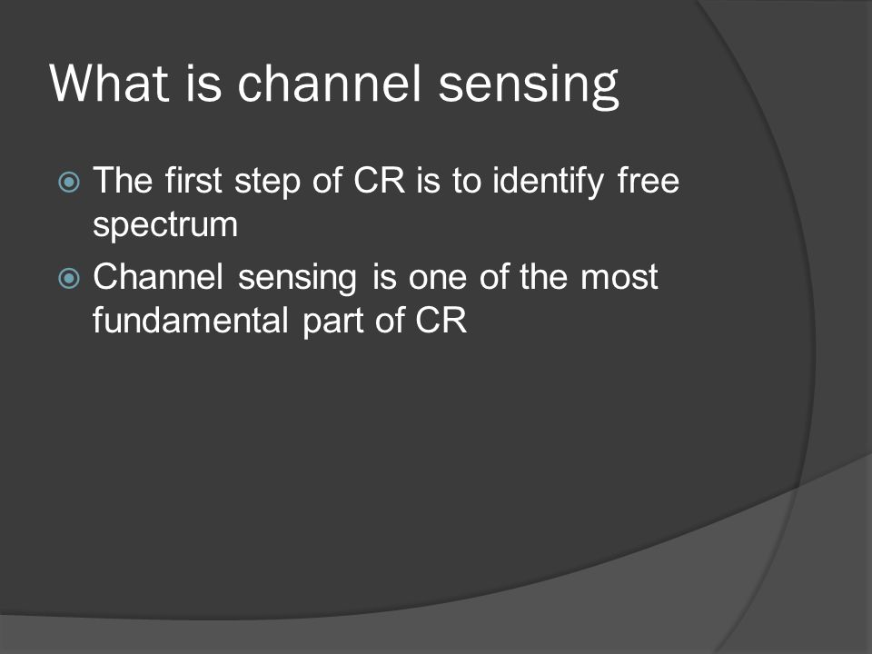 What is channel sensing  The first step of CR is to identify free spectrum  Channel sensing is one of the most fundamental part of CR