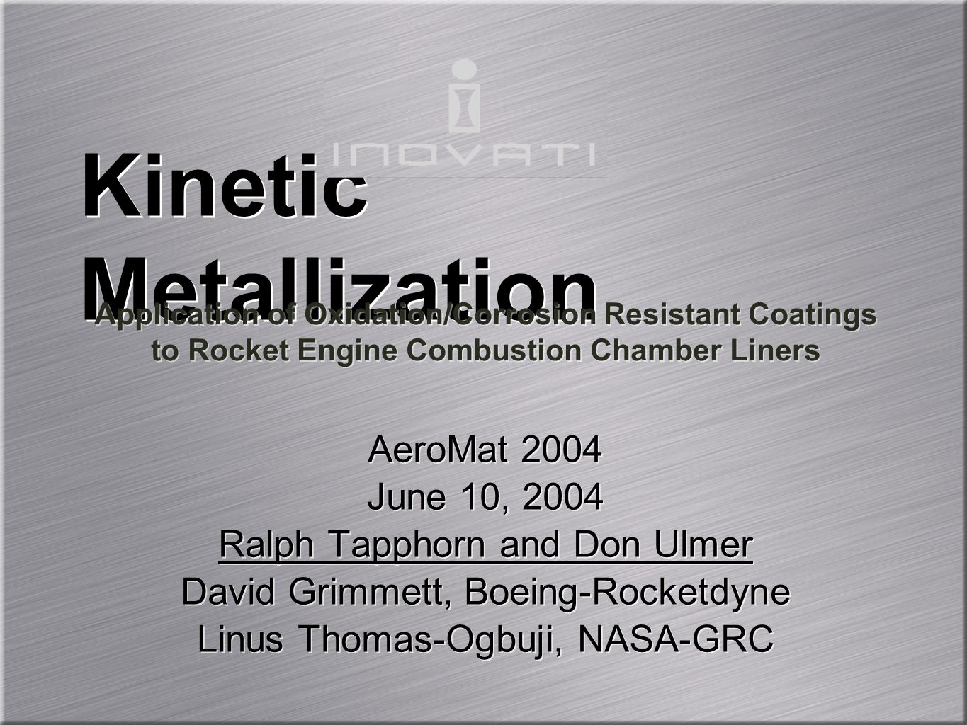 AeroMat 2004 June 10, 2004 Ralph Tapphorn and Don Ulmer David Grimmett, Boeing-Rocketdyne Linus Thomas-Ogbuji, NASA-GRC AeroMat 2004 June 10, 2004 Ralph Tapphorn and Don Ulmer David Grimmett, Boeing-Rocketdyne Linus Thomas-Ogbuji, NASA-GRC Kinetic Metallization Application of Oxidation/Corrosion Resistant Coatings to Rocket Engine Combustion Chamber Liners Application of Oxidation/Corrosion Resistant Coatings to Rocket Engine Combustion Chamber Liners
