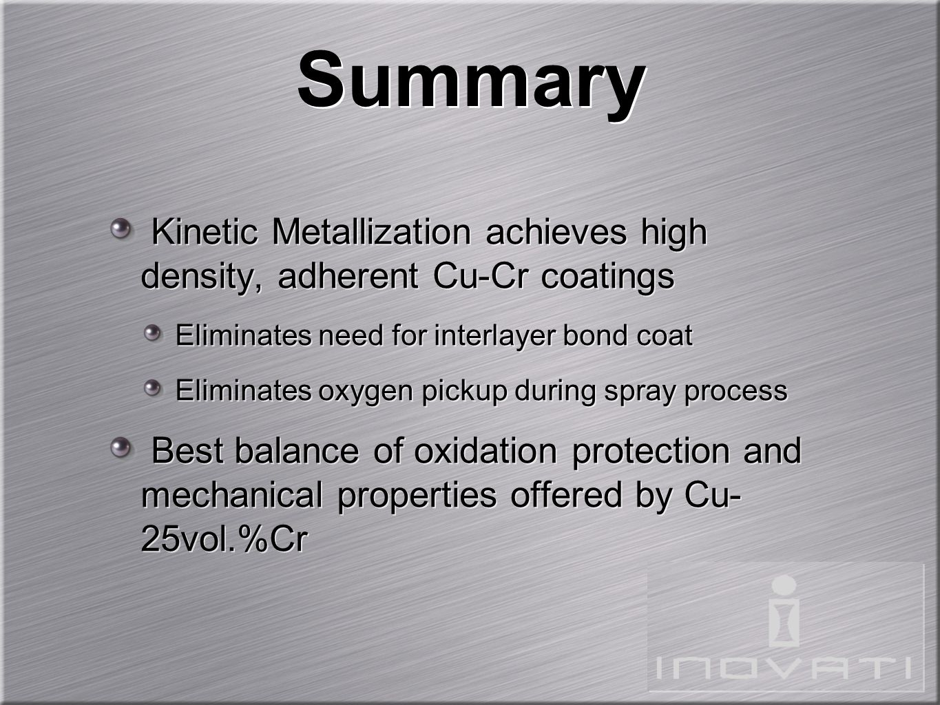 Summary Kinetic Metallization achieves high density, adherent Cu-Cr coatings Eliminates need for interlayer bond coat Eliminates oxygen pickup during spray process Best balance of oxidation protection and mechanical properties offered by Cu- 25vol.%Cr Kinetic Metallization achieves high density, adherent Cu-Cr coatings Eliminates need for interlayer bond coat Eliminates oxygen pickup during spray process Best balance of oxidation protection and mechanical properties offered by Cu- 25vol.%Cr