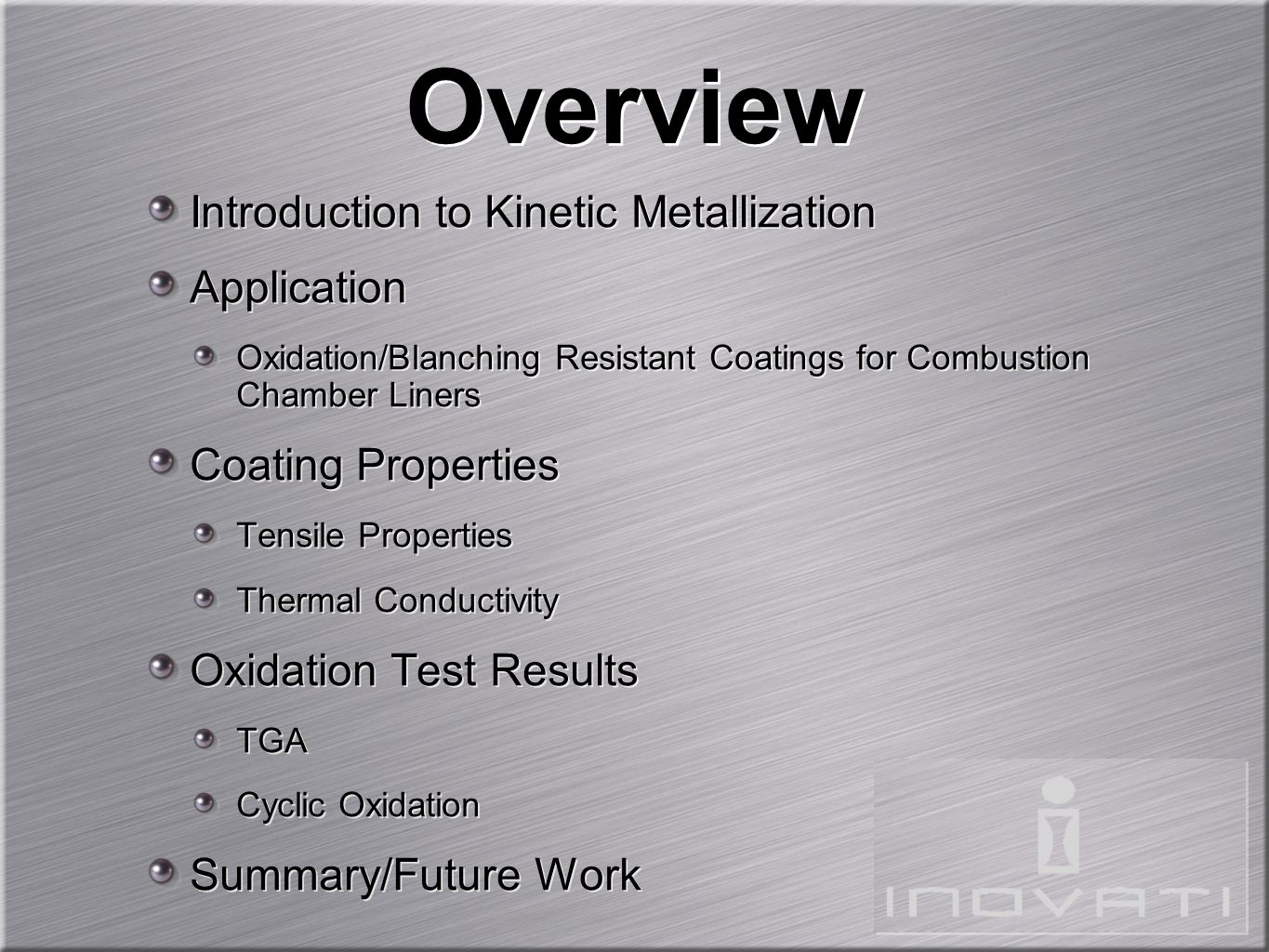 Introduction to Kinetic Metallization Application Oxidation/Blanching Resistant Coatings for Combustion Chamber Liners Coating Properties Tensile Properties Thermal Conductivity Oxidation Test Results TGA Cyclic Oxidation Summary/Future Work Introduction to Kinetic Metallization Application Oxidation/Blanching Resistant Coatings for Combustion Chamber Liners Coating Properties Tensile Properties Thermal Conductivity Oxidation Test Results TGA Cyclic Oxidation Summary/Future Work Overview