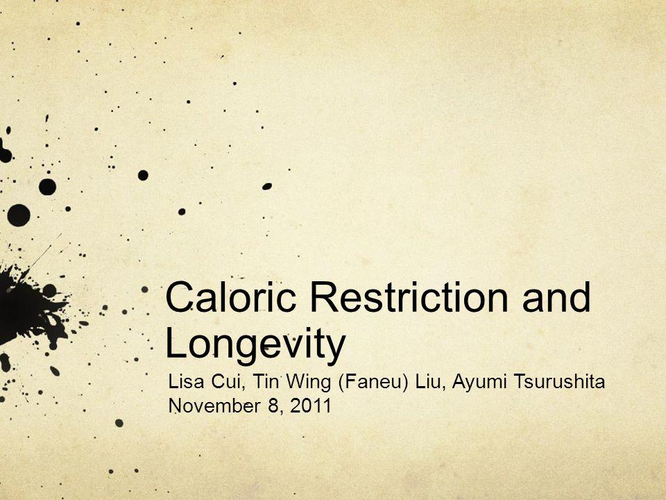 Caloric Restriction and Longevity Lisa Cui, Tin Wing (Faneu) Liu, Ayumi Tsurushita November 8, 2011