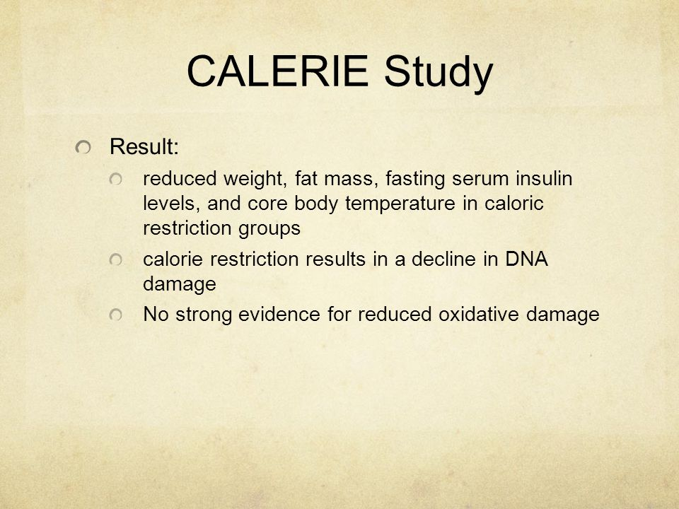 CALERIE Study Result: reduced weight, fat mass, fasting serum insulin levels, and core body temperature in caloric restriction groups calorie restriction results in a decline in DNA damage No strong evidence for reduced oxidative damage