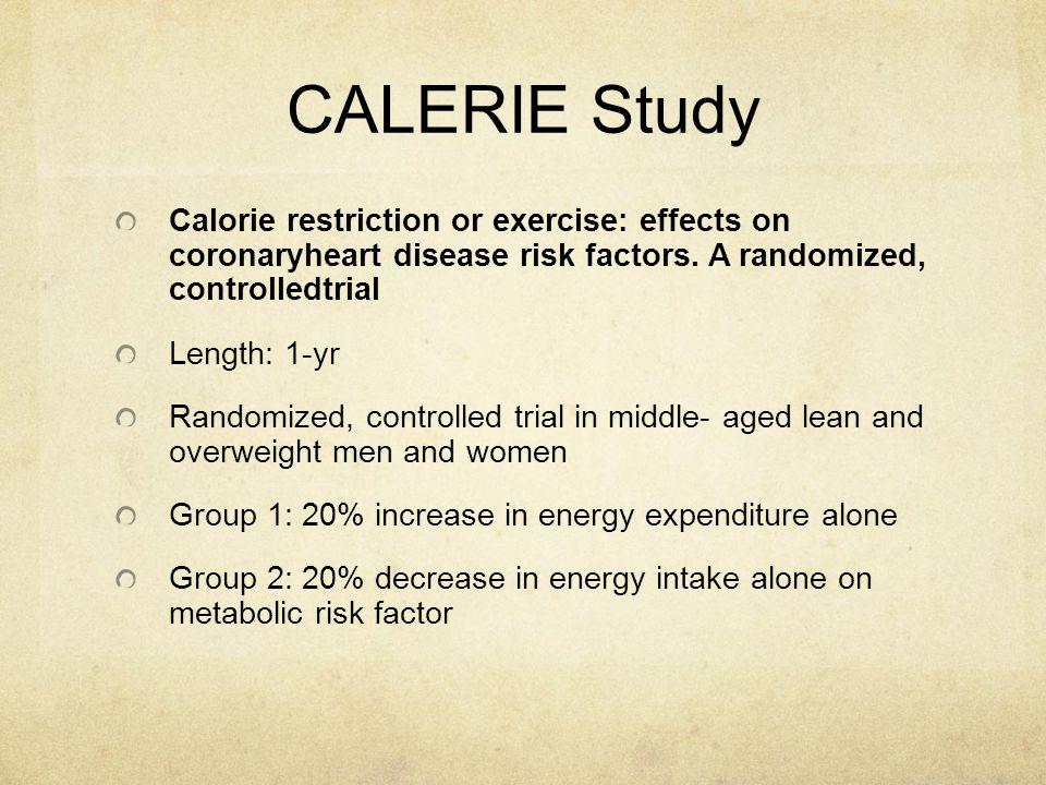 CALERIE Study Calorie restriction or exercise: effects on coronaryheart disease risk factors. A randomized, controlledtrial Length: 1-yr Randomized, c