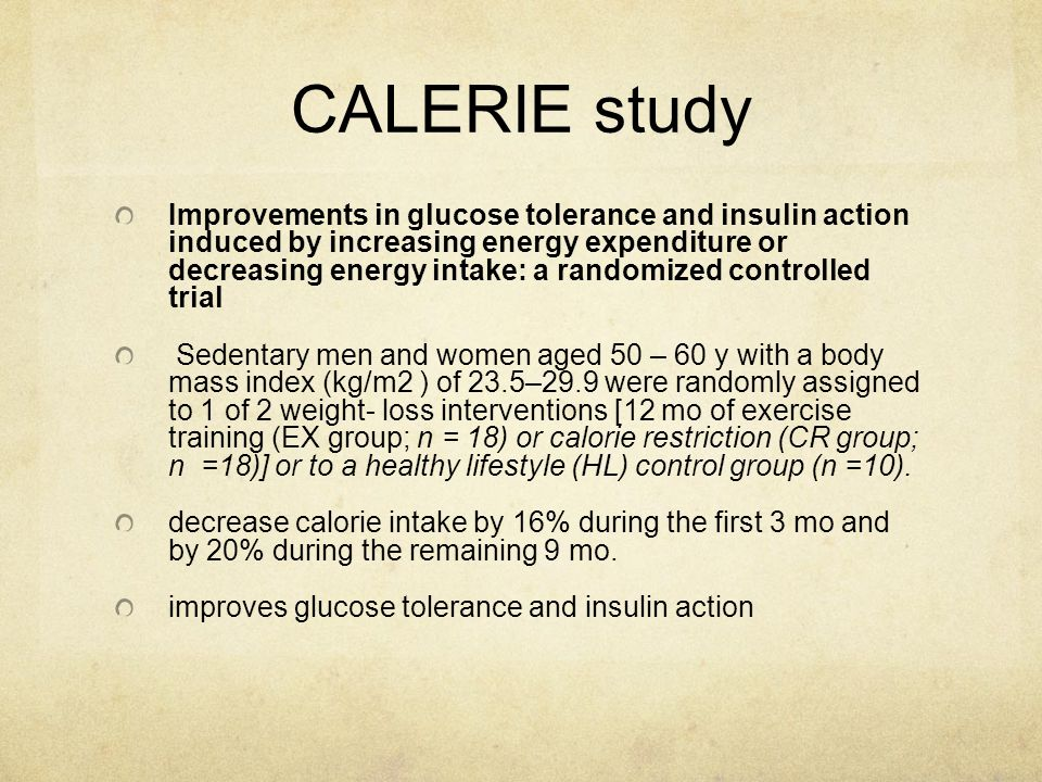 CALERIE study Improvements in glucose tolerance and insulin action induced by increasing energy expenditure or decreasing energy intake: a randomized controlled trial Sedentary men and women aged 50 – 60 y with a body mass index (kg/m2 ) of 23.5–29.9 were randomly assigned to 1 of 2 weight- loss interventions [12 mo of exercise training (EX group; n = 18) or calorie restriction (CR group; n =18)] or to a healthy lifestyle (HL) control group (n =10).