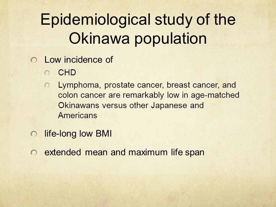 Epidemiological study of the Okinawa population Low incidence of CHD Lymphoma, prostate cancer, breast cancer, and colon cancer are remarkably low in age-matched Okinawans versus other Japanese and Americans life-long low BMI extended mean and maximum life span