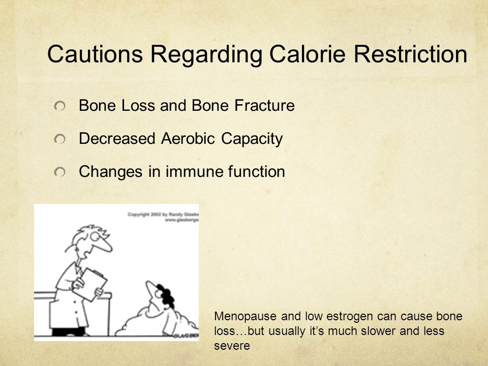 Cautions Regarding Calorie Restriction Bone Loss and Bone Fracture Decreased Aerobic Capacity Changes in immune function Menopause and low estrogen ca