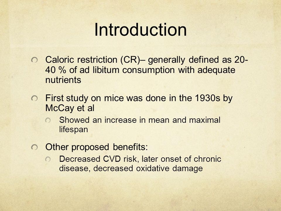 Introduction Caloric restriction (CR)– generally defined as 20- 40 % of ad libitum consumption with adequate nutrients First study on mice was done in the 1930s by McCay et al Showed an increase in mean and maximal lifespan Other proposed benefits: Decreased CVD risk, later onset of chronic disease, decreased oxidative damage