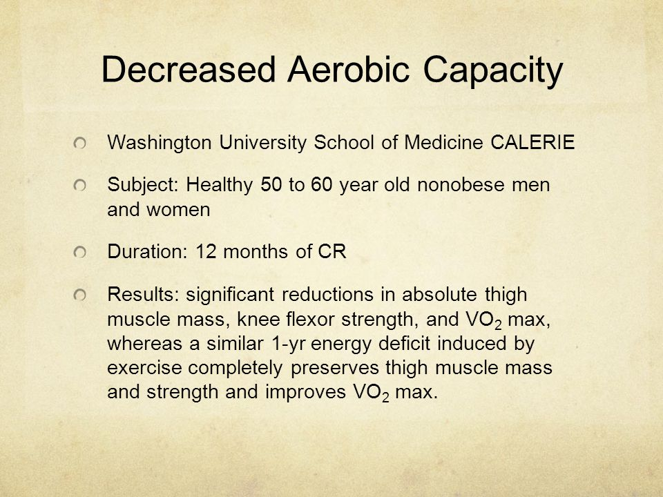 Decreased Aerobic Capacity Washington University School of Medicine CALERIE Subject: Healthy 50 to 60 year old nonobese men and women Duration: 12 months of CR Results: significant reductions in absolute thigh muscle mass, knee flexor strength, and VO 2 max, whereas a similar 1-yr energy deficit induced by exercise completely preserves thigh muscle mass and strength and improves VO 2 max.