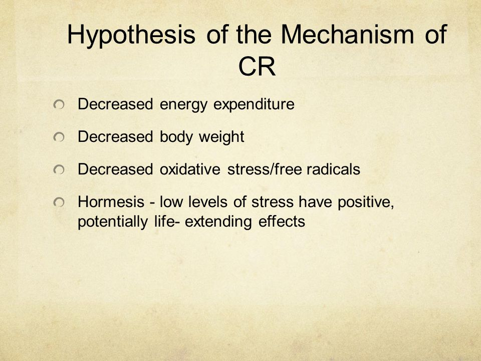 Hypothesis of the Mechanism of CR Decreased energy expenditure Decreased body weight Decreased oxidative stress/free radicals Hormesis - low levels of