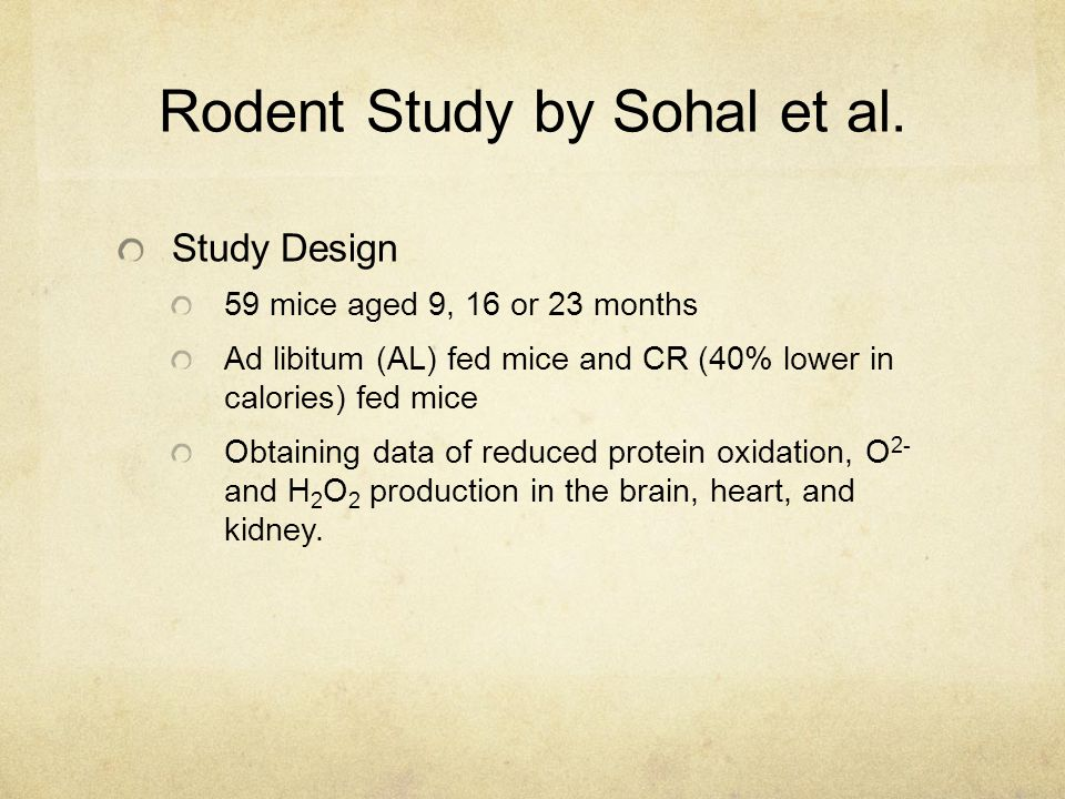 Rodent Study by Sohal et al. Study Design 59 mice aged 9, 16 or 23 months Ad libitum (AL) fed mice and CR (40% lower in calories) fed mice Obtaining d