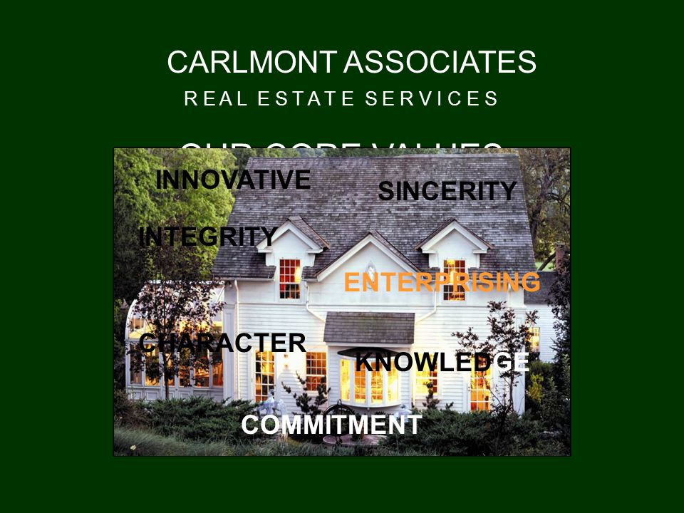 OUR CORE VALUES CARLMONT ASSOCIATES R E A L E S T A T E S E R V I C E S ENTERPRISING INNOVATIVE COMMITMENT INTEGRITY CHARACTER SINCERITY KNOWLEDGE
