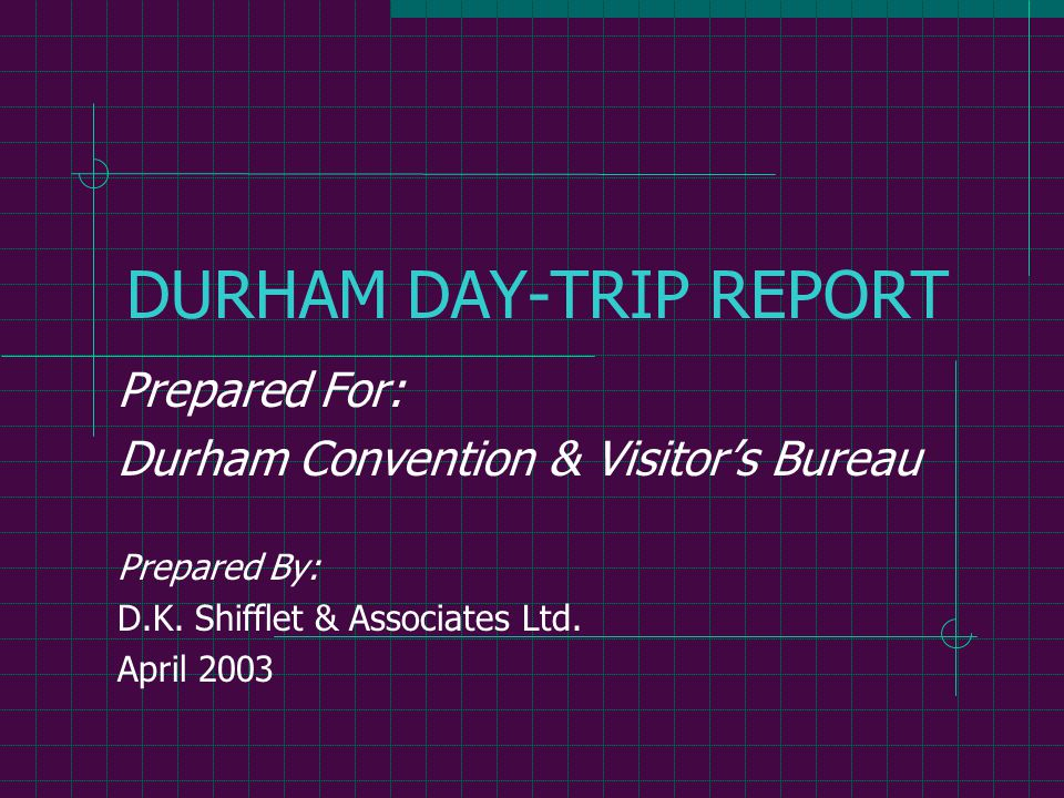 DURHAM DAY-TRIP REPORT Prepared For: Durham Convention & Visitor's Bureau Prepared By: D.K.