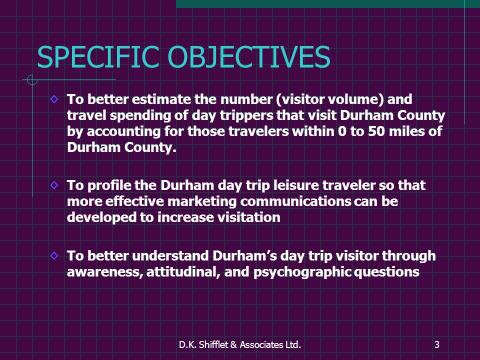 D.K. Shifflet & Associates Ltd.3 SPECIFIC OBJECTIVES To better estimate the number (visitor volume) and travel spending of day trippers that visit Dur
