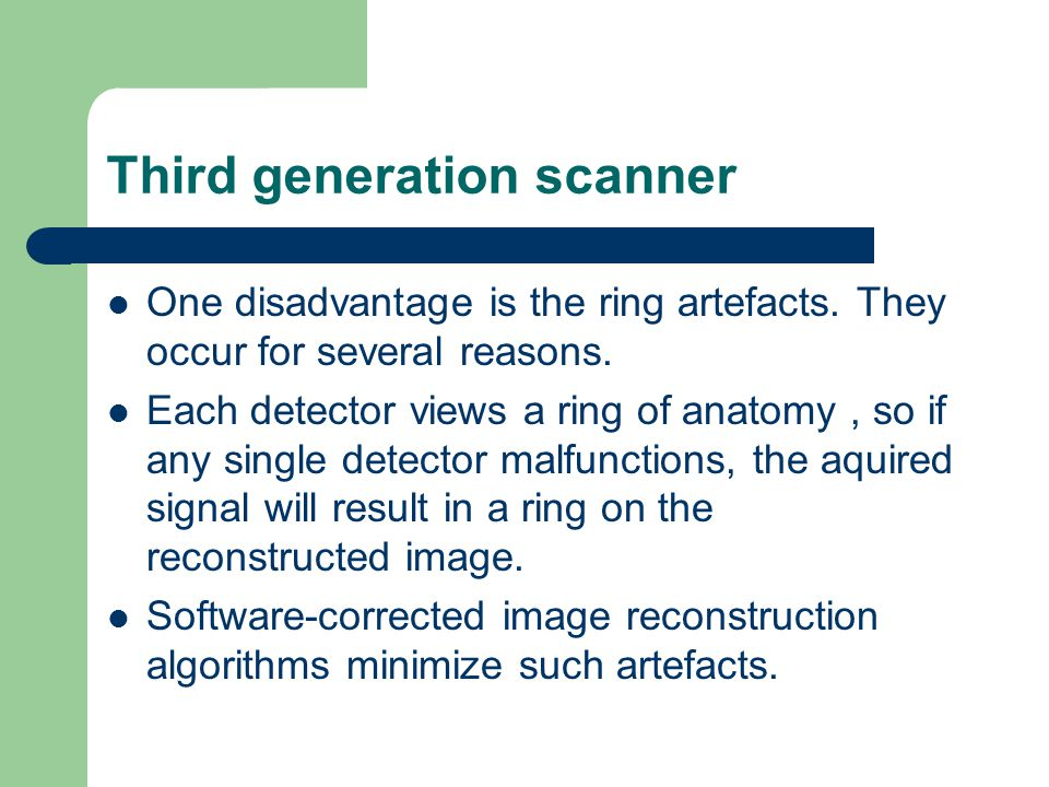 Third generation scanner One disadvantage is the ring artefacts. They occur for several reasons. Each detector views a ring of anatomy, so if any sing