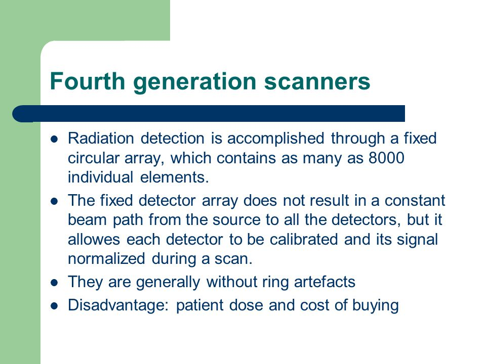 Fourth generation scanners Radiation detection is accomplished through a fixed circular array, which contains as many as 8000 individual elements. The